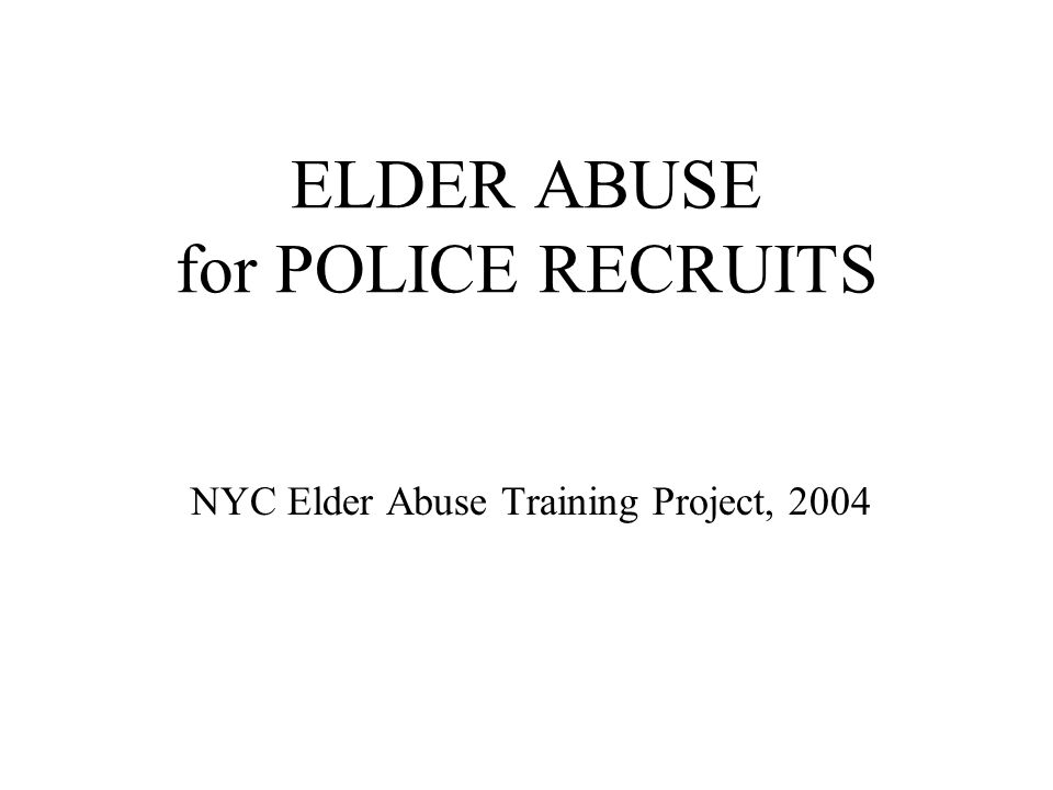 ELDER ABUSE for POLICE RECRUITS NYC Elder Abuse Training Project, 2004