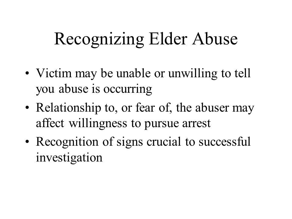 Recognizing Elder Abuse Victim may be unable or unwilling to tell you abuse is occurring Relationship to, or fear of, the abuser may affect willingnes