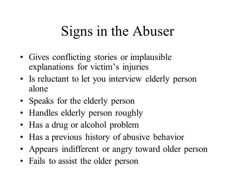 Signs in the Abuser Gives conflicting stories or implausible explanations for victim's injuries Is reluctant to let you interview elderly person alone