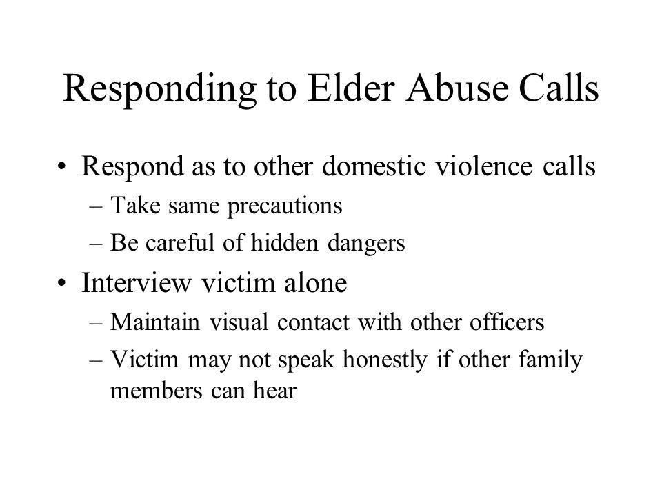 Responding to Elder Abuse Calls Respond as to other domestic violence calls –Take same precautions –Be careful of hidden dangers Interview victim alon