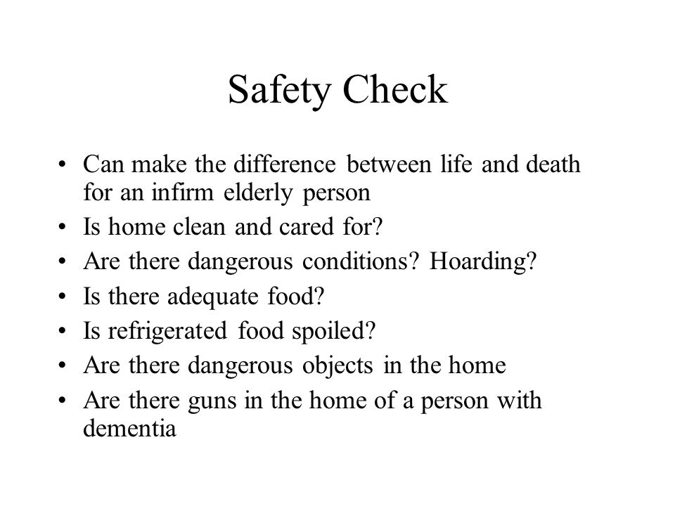 Safety Check Can make the difference between life and death for an infirm elderly person Is home clean and cared for? Are there dangerous conditions?