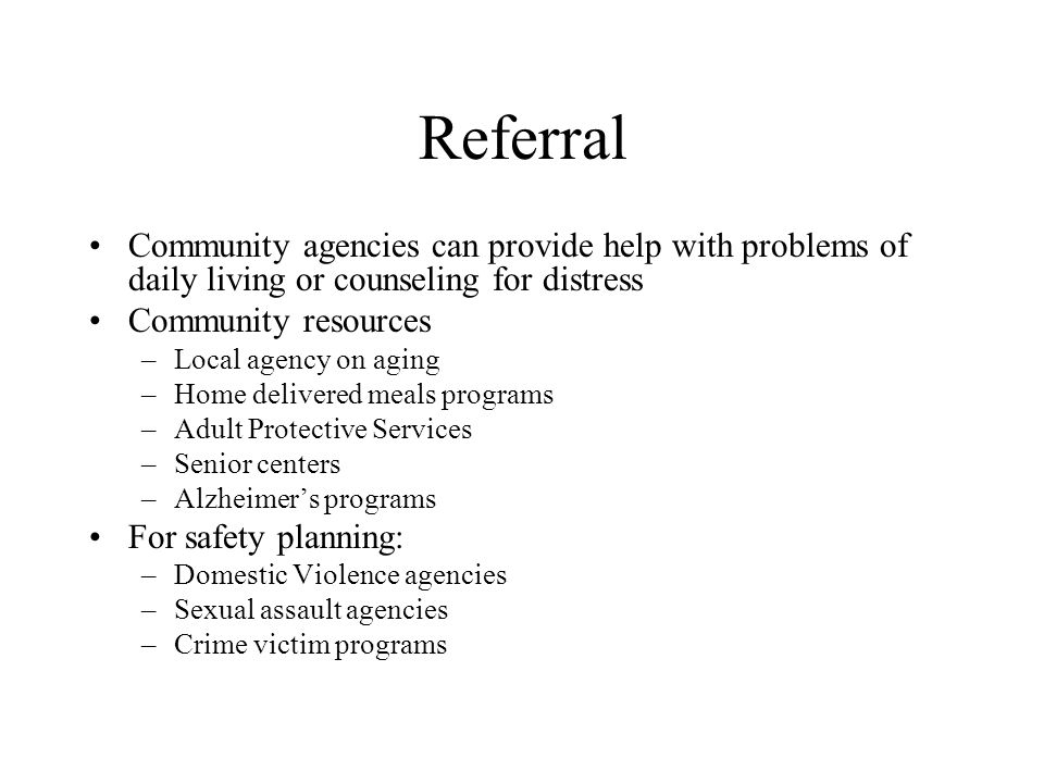 Referral Community agencies can provide help with problems of daily living or counseling for distress Community resources –Local agency on aging –Home