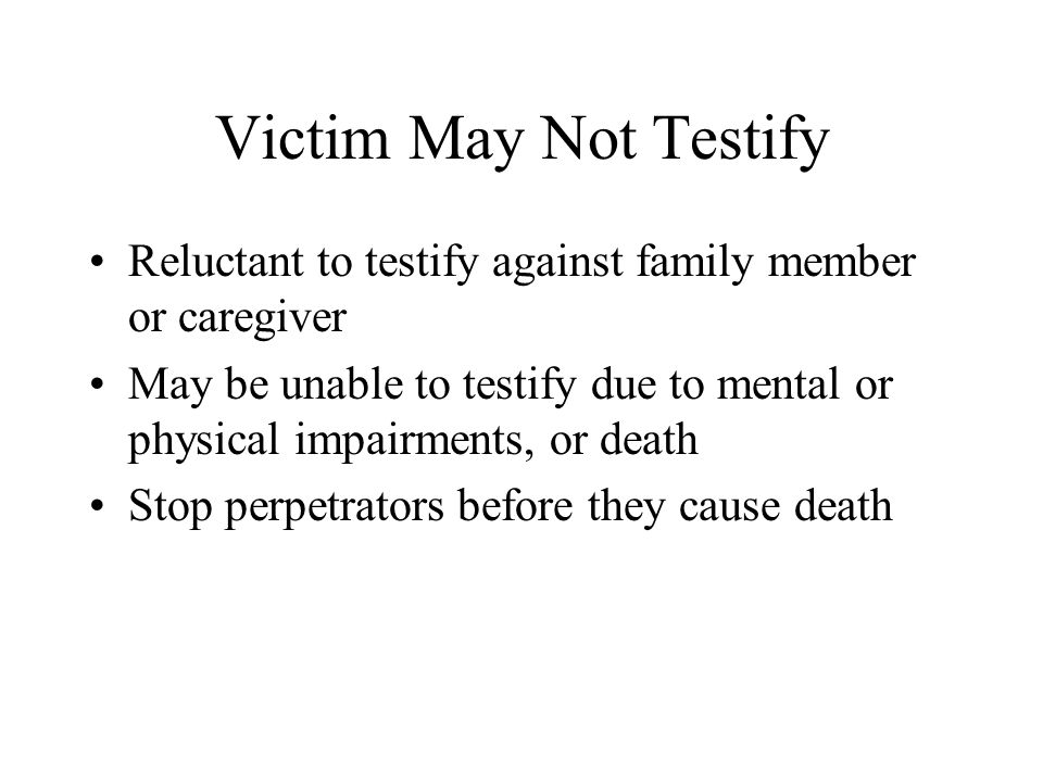 Victim May Not Testify Reluctant to testify against family member or caregiver May be unable to testify due to mental or physical impairments, or deat