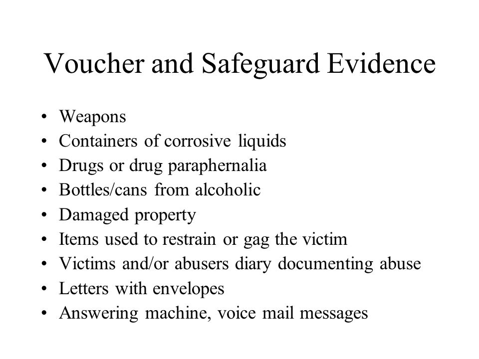 Voucher and Safeguard Evidence Weapons Containers of corrosive liquids Drugs or drug paraphernalia Bottles/cans from alcoholic Damaged property Items