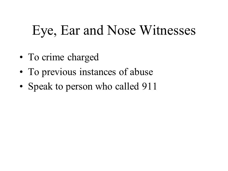 Eye, Ear and Nose Witnesses To crime charged To previous instances of abuse Speak to person who called 911