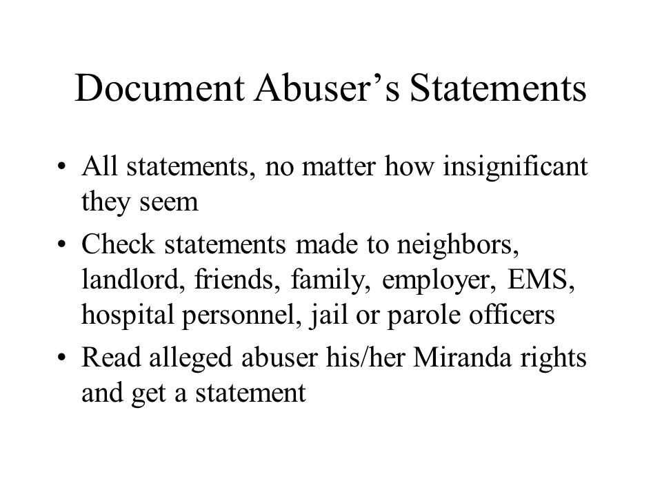 Document Abuser's Statements All statements, no matter how insignificant they seem Check statements made to neighbors, landlord, friends, family, empl