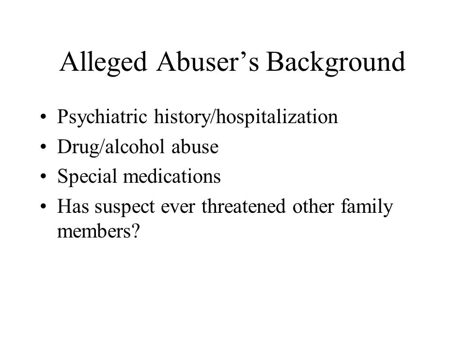 Alleged Abuser's Background Psychiatric history/hospitalization Drug/alcohol abuse Special medications Has suspect ever threatened other family member