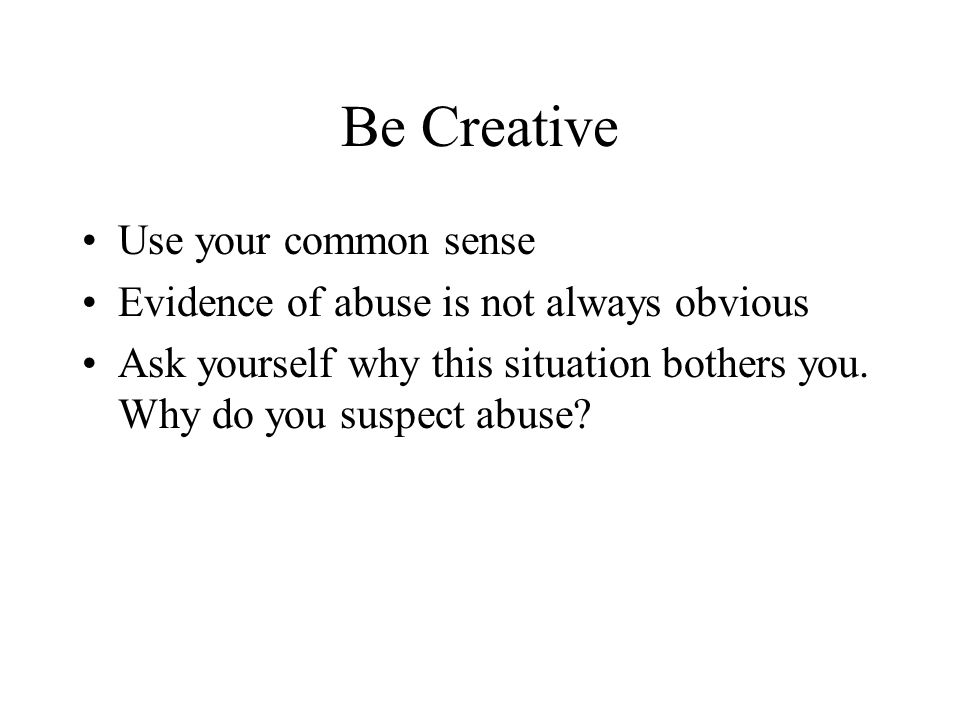 Be Creative Use your common sense Evidence of abuse is not always obvious Ask yourself why this situation bothers you. Why do you suspect abuse?