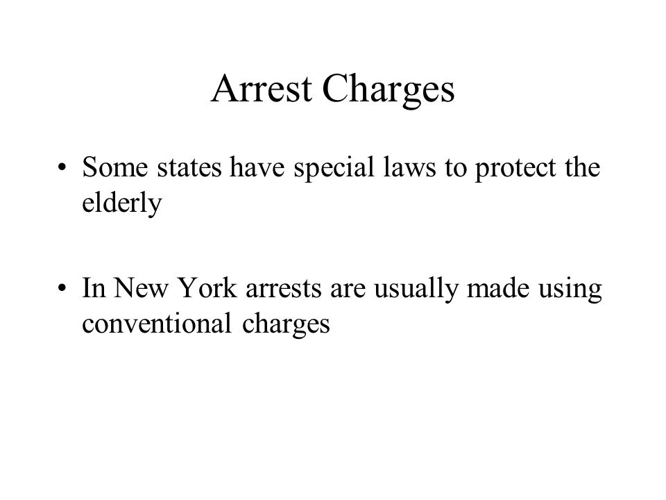 Arrest Charges Some states have special laws to protect the elderly In New York arrests are usually made using conventional charges