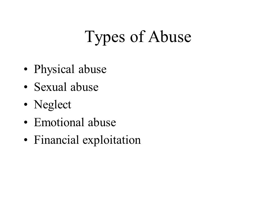 Types of Abuse Physical abuse Sexual abuse Neglect Emotional abuse Financial exploitation