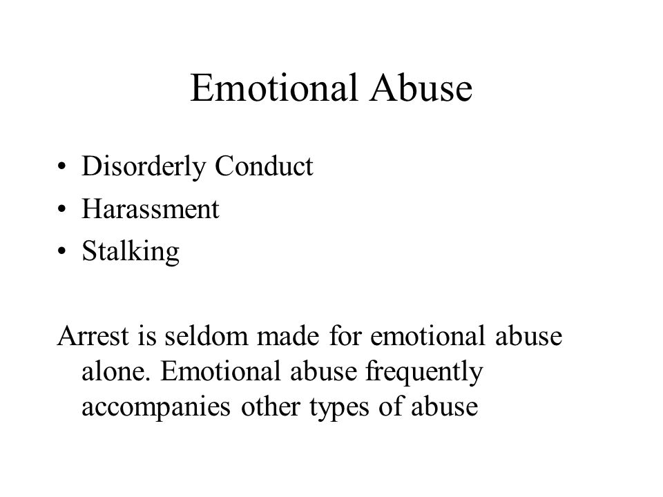 Emotional Abuse Disorderly Conduct Harassment Stalking Arrest is seldom made for emotional abuse alone. Emotional abuse frequently accompanies other t