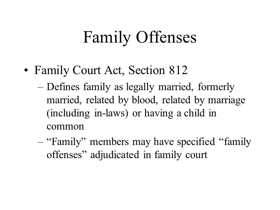 Family Offenses Family Court Act, Section 812 –Defines family as legally married, formerly married, related by blood, related by marriage (including i