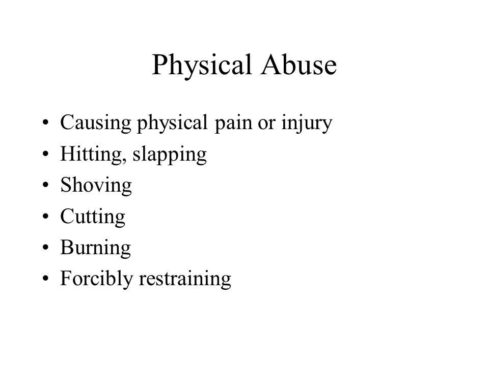 Physical Abuse Causing physical pain or injury Hitting, slapping Shoving Cutting Burning Forcibly restraining