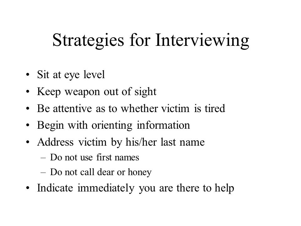 Strategies for Interviewing Sit at eye level Keep weapon out of sight Be attentive as to whether victim is tired Begin with orienting information Addr