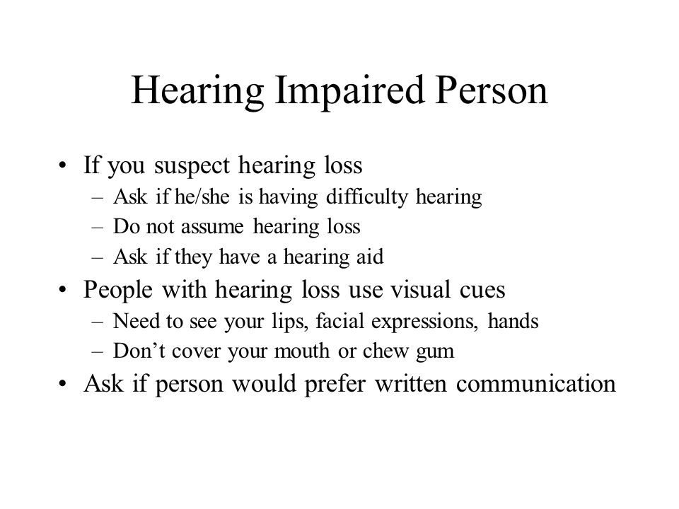 Hearing Impaired Person If you suspect hearing loss –Ask if he/she is having difficulty hearing –Do not assume hearing loss –Ask if they have a hearin