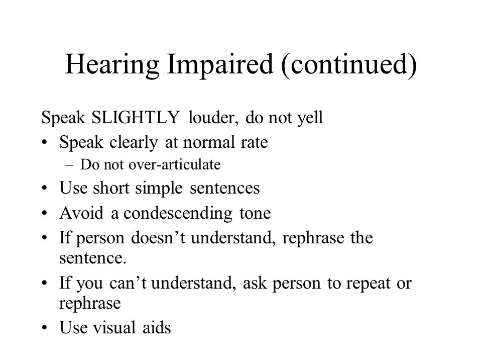 Hearing Impaired (continued) Speak SLIGHTLY louder, do not yell Speak clearly at normal rate –Do not over-articulate Use short simple sentences Avoid