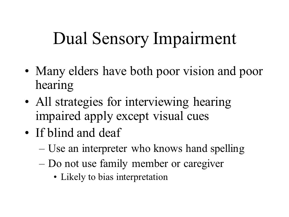 Dual Sensory Impairment Many elders have both poor vision and poor hearing All strategies for interviewing hearing impaired apply except visual cues I