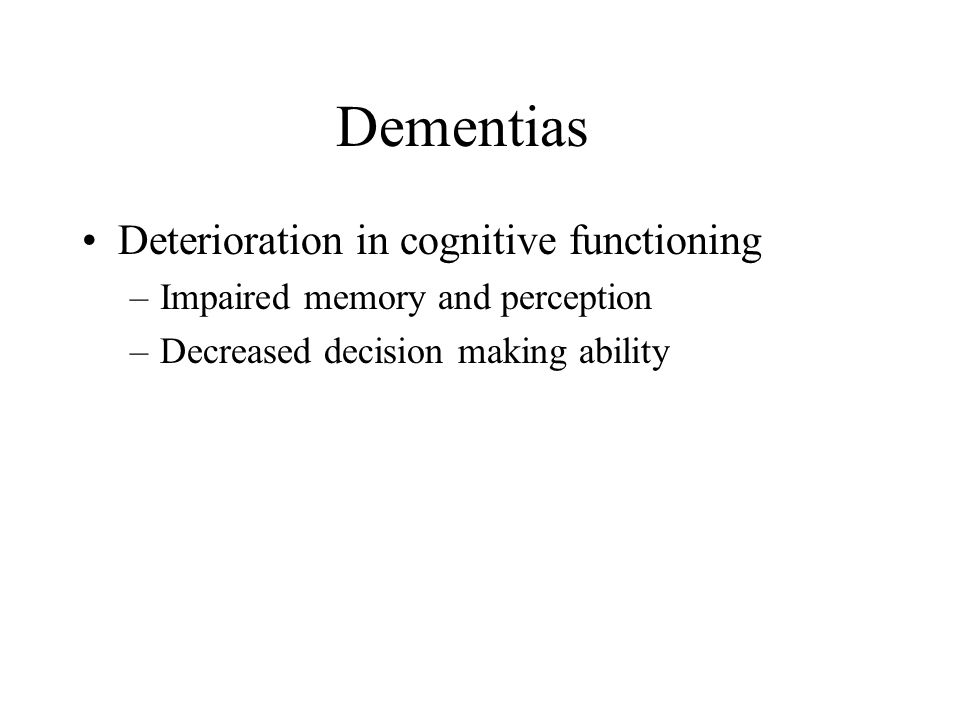 Dementias Deterioration in cognitive functioning –Impaired memory and perception –Decreased decision making ability