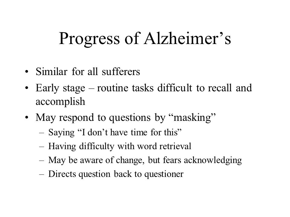 """Progress of Alzheimer's Similar for all sufferers Early stage – routine tasks difficult to recall and accomplish May respond to questions by """"masking"""""""