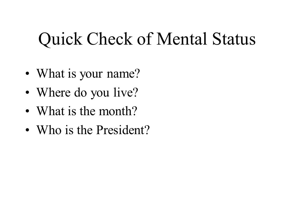 Quick Check of Mental Status What is your name? Where do you live? What is the month? Who is the President?