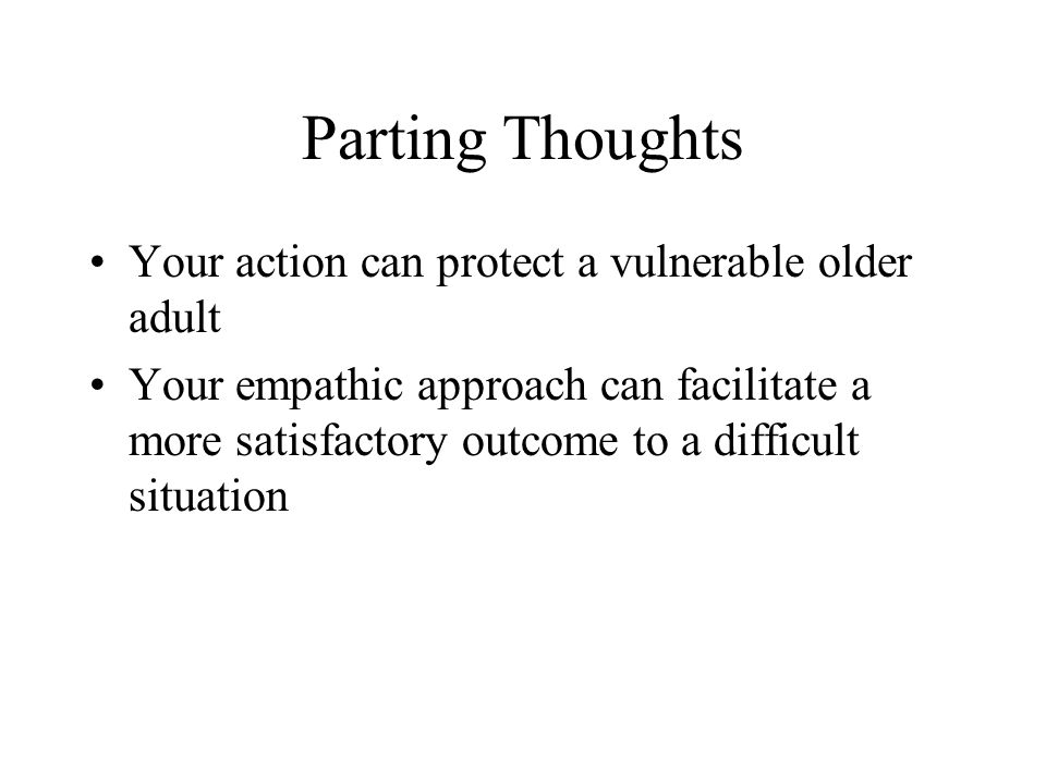 Parting Thoughts Your action can protect a vulnerable older adult Your empathic approach can facilitate a more satisfactory outcome to a difficult sit