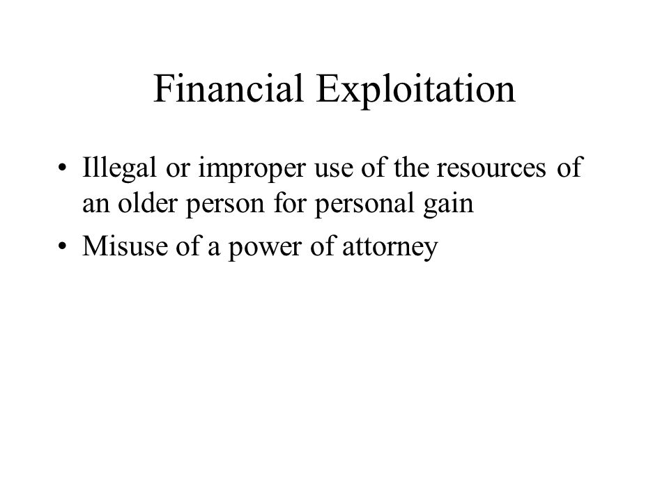 Financial Exploitation Illegal or improper use of the resources of an older person for personal gain Misuse of a power of attorney