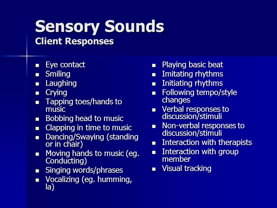 Sensory Sounds Client Responses Eye contact Eye contact Smiling Smiling Laughing Laughing Crying Crying Tapping toes/hands to music Tapping toes/hands to music Bobbing head to music Bobbing head to music Clapping in time to music Clapping in time to music Dancing/Swaying (standing or in chair) Dancing/Swaying (standing or in chair) Moving hands to music (eg.