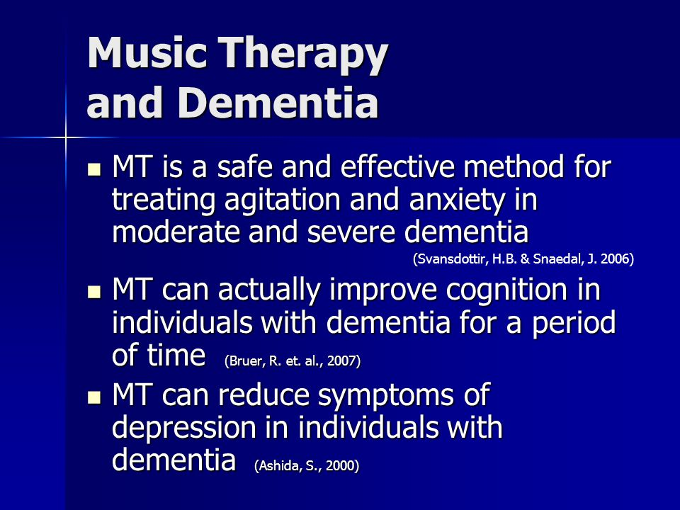 Music Therapy and Dementia MT is a safe and effective method for treating agitation and anxiety in moderate and severe dementia MT is a safe and effective method for treating agitation and anxiety in moderate and severe dementia ( (Svansdottir, H.B.