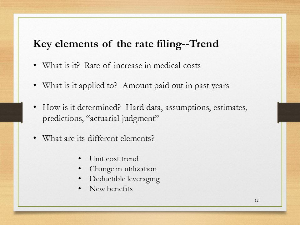12 Key elements of the rate filing--Trend What is it? Rate of increase in medical costs What is it applied to? Amount paid out in past years How is it