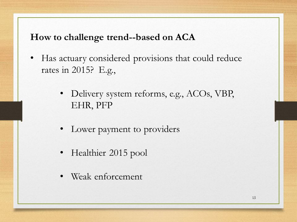 15 How to challenge trend--based on ACA Has actuary considered provisions that could reduce rates in 2015? E.g., Delivery system reforms, e.g., ACOs,