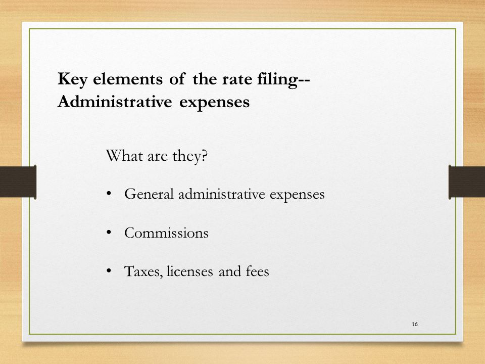 16 Key elements of the rate filing-- Administrative expenses What are they? General administrative expenses Commissions Taxes, licenses and fees