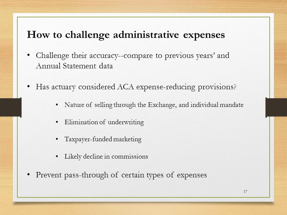 17 How to challenge administrative expenses Challenge their accuracy--compare to previous years' and Annual Statement data Has actuary considered ACA