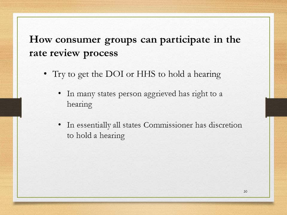 30 How consumer groups can participate in the rate review process Try to get the DOI or HHS to hold a hearing In many states person aggrieved has righ