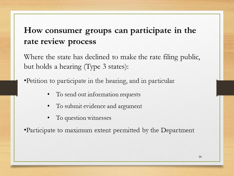 36 How consumer groups can participate in the rate review process Where the state has declined to make the rate filing public, but holds a hearing (Ty