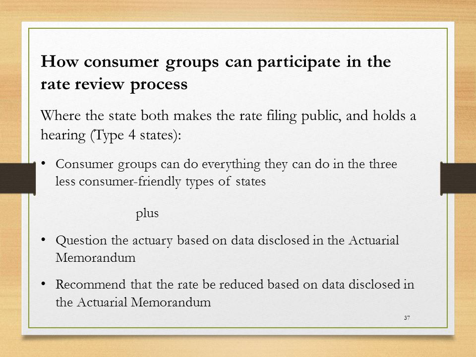 37 How consumer groups can participate in the rate review process Where the state both makes the rate filing public, and holds a hearing (Type 4 state