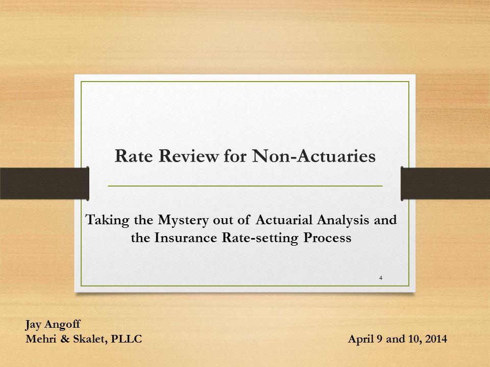 4 Rate Review for Non-Actuaries Taking the Mystery out of Actuarial Analysis and the Insurance Rate-setting Process Jay Angoff Mehri & Skalet, PLLC April 9 and 10, 2014