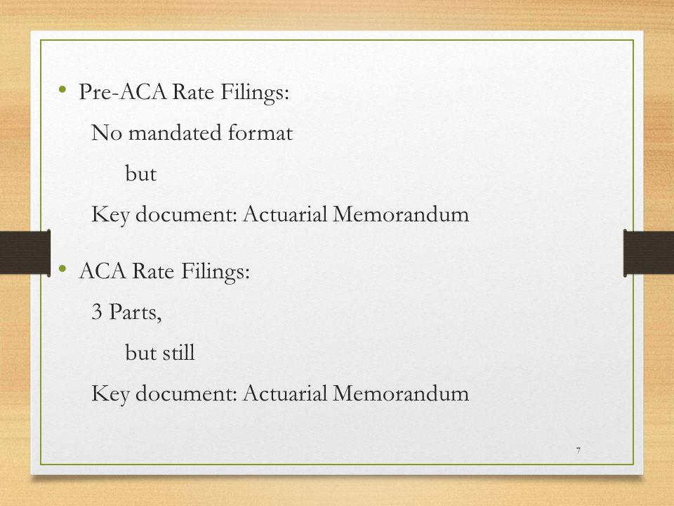 7 Pre-ACA Rate Filings: No mandated format but Key document: Actuarial Memorandum ACA Rate Filings: 3 Parts, but still Key document: Actuarial Memorandum
