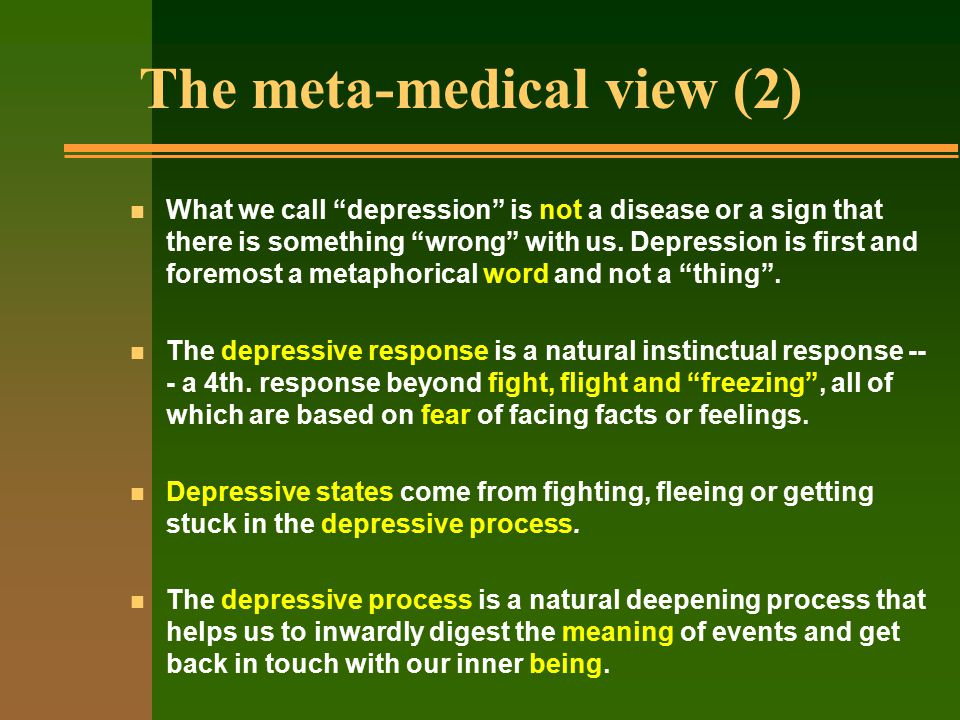 The meta-medical view (2) n What we call depression is not a disease or a sign that there is something wrong with us.