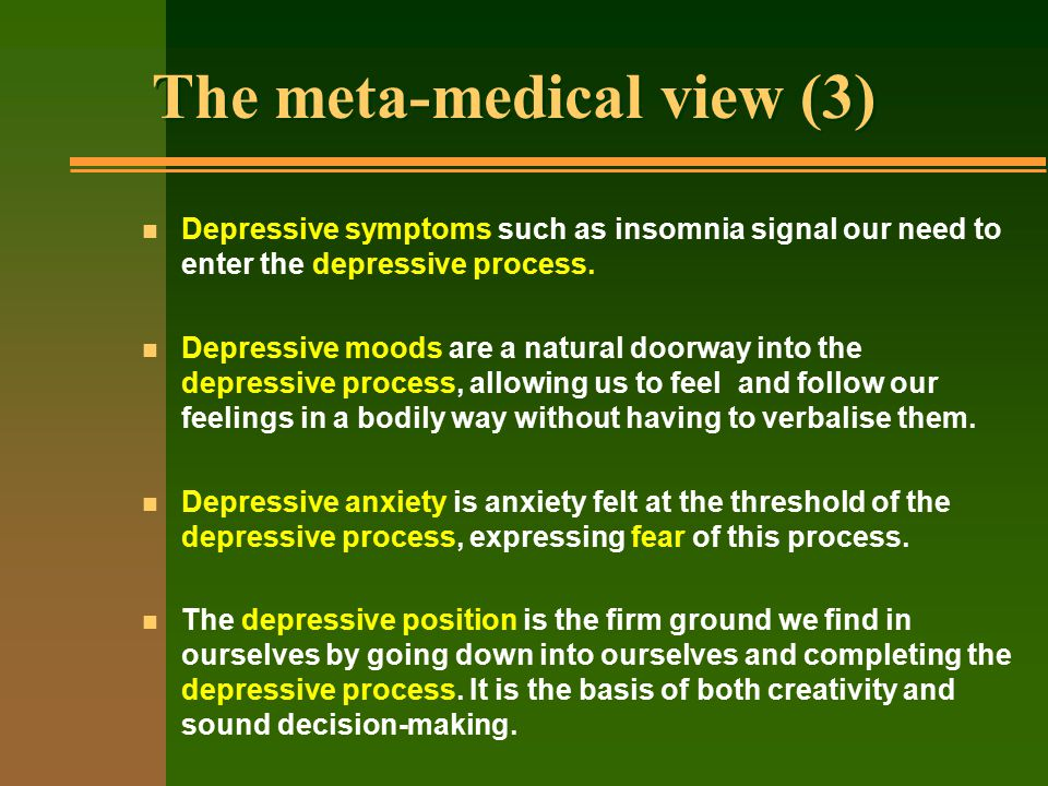 The meta-medical view (3) n Depressive symptoms such as insomnia signal our need to enter the depressive process.