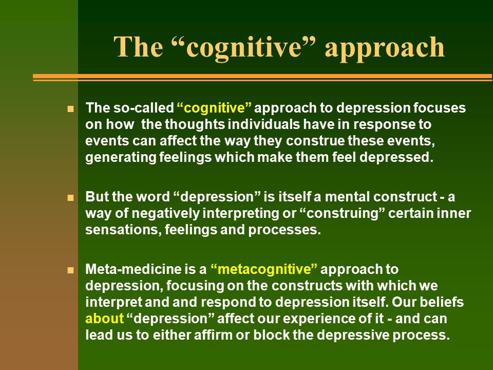n The so-called cognitive approach to depression focuses on how the thoughts individuals have in response to events can affect the way they construe these events, generating feelings which make them feel depressed.