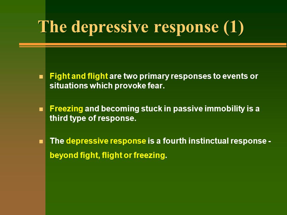 The depressive response (1) n Fight and flight are two primary responses to events or situations which provoke fear.