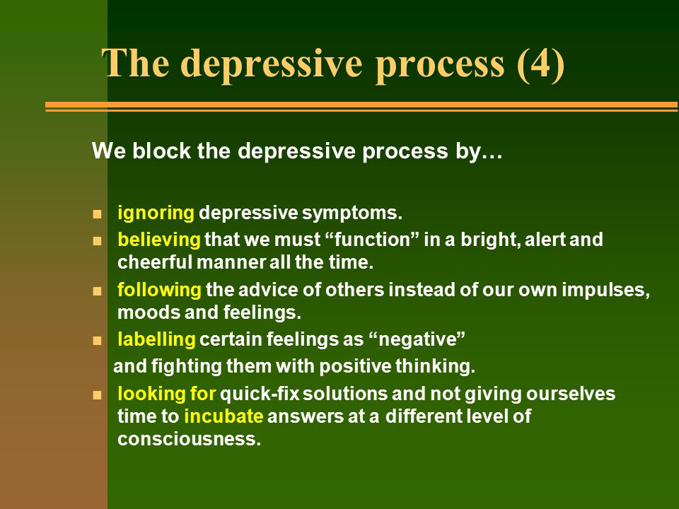 "The depressive process (4) We block the depressive process by… n ignoring depressive symptoms. n believing that we must ""function"" in a bright, alert"