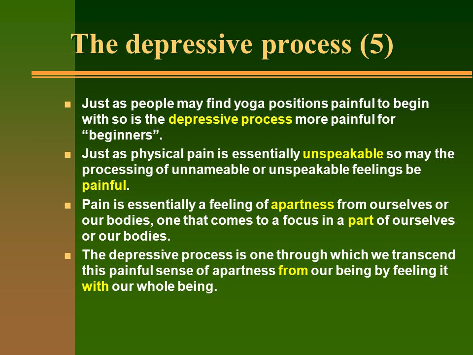 The depressive process (5) n Just as people may find yoga positions painful to begin with so is the depressive process more painful for beginners .