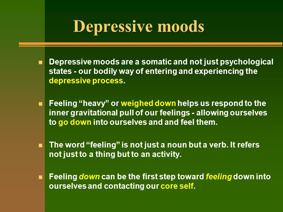 Depressive moods n Depressive moods are a somatic and not just psychological states - our bodily way of entering and experiencing the depressive process.