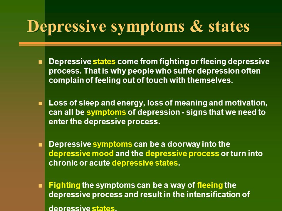 Depressive symptoms & states n Depressive states come from fighting or fleeing depressive process.
