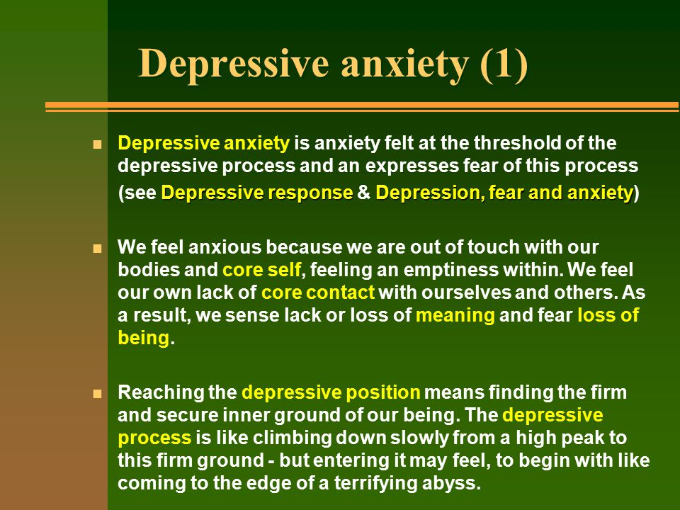 Depressive anxiety (1) n Depressive anxiety is anxiety felt at the threshold of the depressive process and an expresses fear of this process Depressive responseDepression, fear and anxiety (see Depressive response & Depression, fear and anxiety) n We feel anxious because we are out of touch with our bodies and core self, feeling an emptiness within.