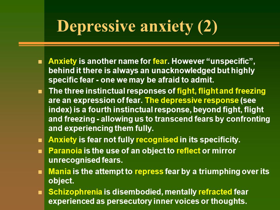 Depressive anxiety (2) n Anxiety is another name for fear.