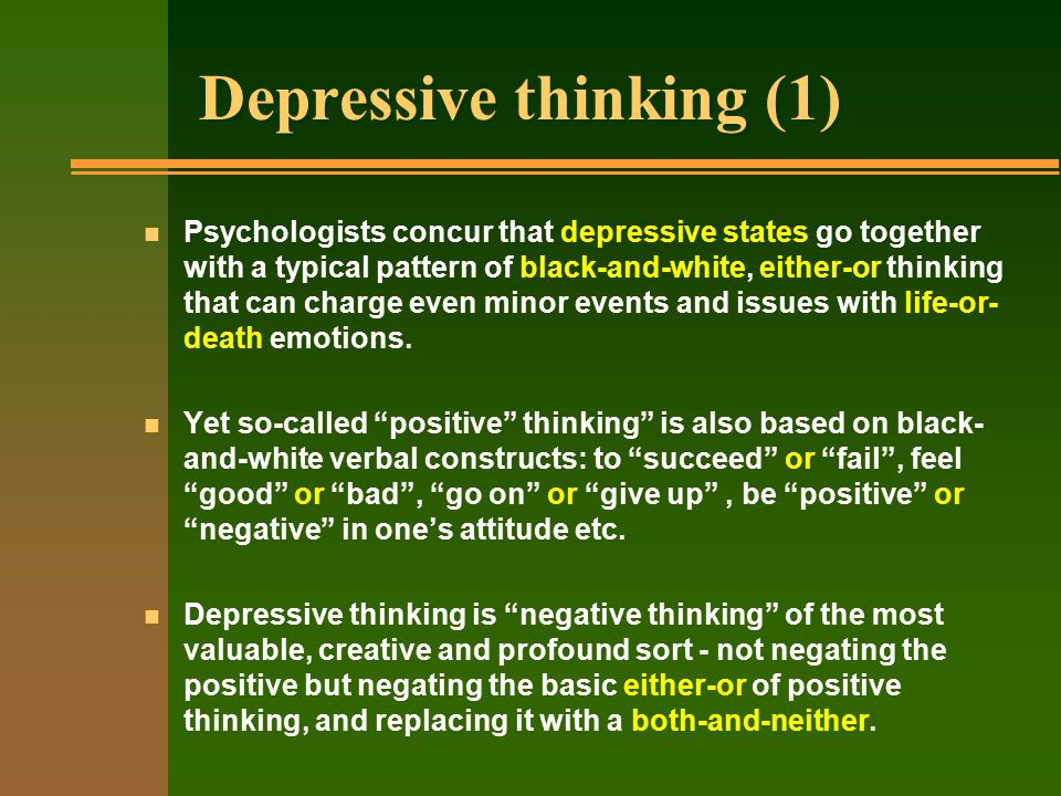 Depressive thinking (1) n Psychologists concur that depressive states go together with a typical pattern of black-and-white, either-or thinking that can charge even minor events and issues with life-or- death emotions.