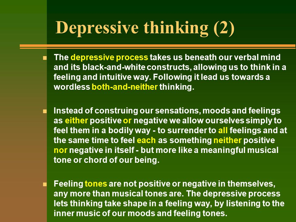 Depressive thinking (2) n The depressive process takes us beneath our verbal mind and its black-and-white constructs, allowing us to think in a feeling and intuitive way.