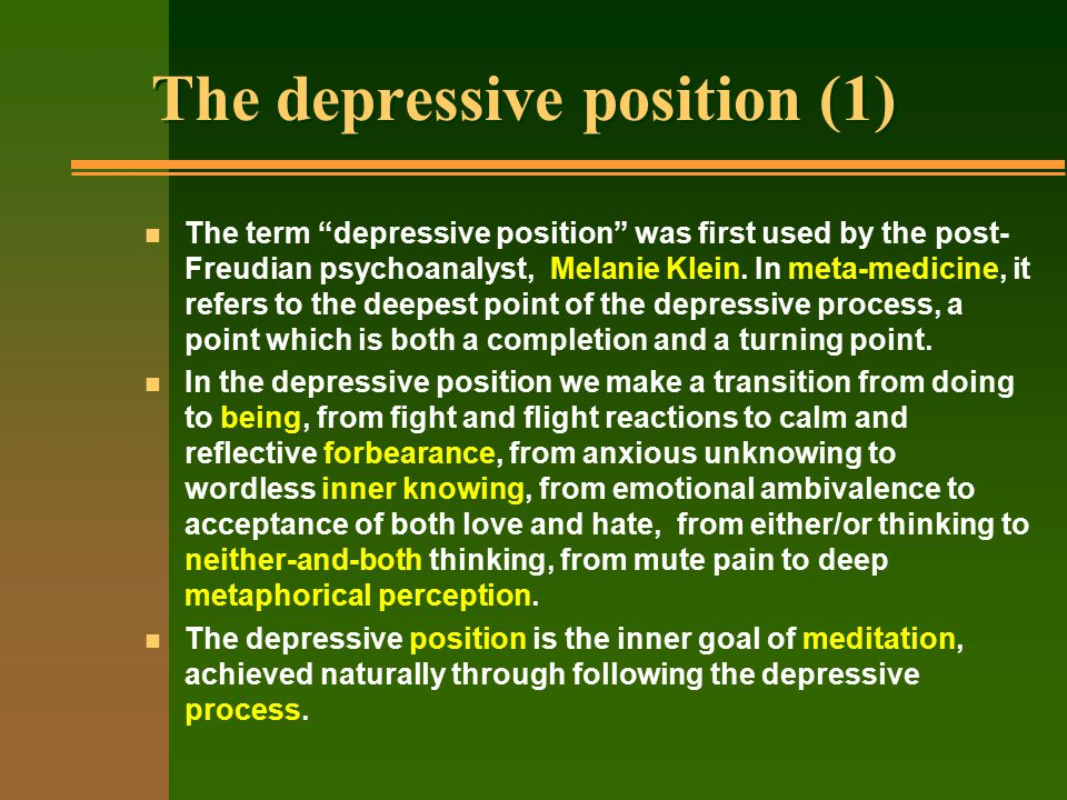 The depressive position (1) n The term depressive position was first used by the post- Freudian psychoanalyst, Melanie Klein.